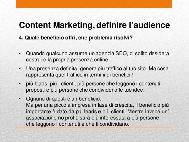 Content Marketing, definire l'audience 4. Quale beneficio offri, che problema risolvi? • Quando qualcuno assume un'agenzia...