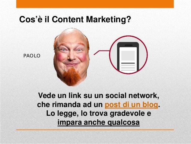 Cos'è il Content Marketing? PAOLO Vede un link su un social network, che rimanda ad un post di un blog. Lo legge, lo trova...