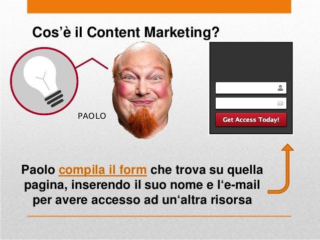 Cos'è il Content Marketing? PAOLO Paolo compila il form che trova su quella pagina, inserendo il suo nome e l'e-mail per a...