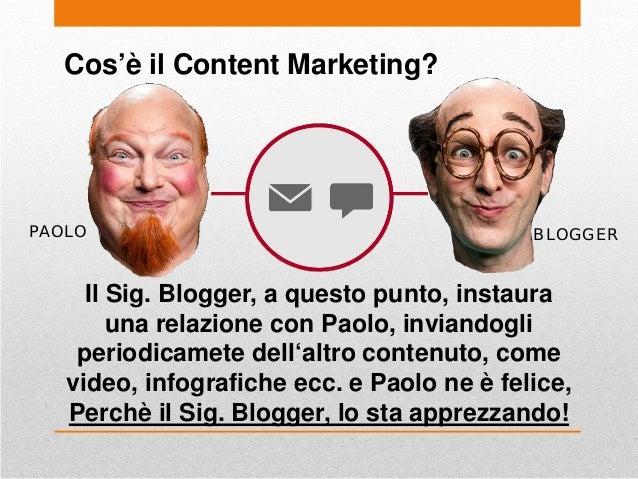 Cos'è il Content Marketing? PAOLO Il Sig. Blogger, a questo punto, instaura una relazione con Paolo, inviandogli periodica...