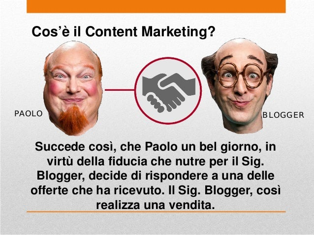 Cos'è il Content Marketing? PAOLO Succede così, che Paolo un bel giorno, in virtù della fiducia che nutre per il Sig. Blog...