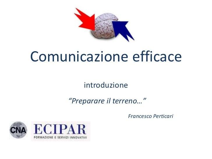 """Comunicazione efficace         introduzione     """"Preparare il terreno…""""                        Francesco Perticari"""