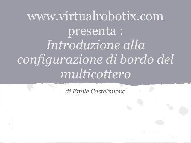 www.virtualrobotix.com         presenta :     Introduzione allaconfigurazione di bordo del       multicottero        di Em...