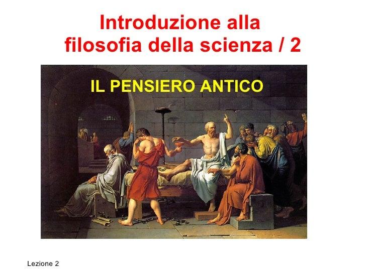 Introduzione alla  filosofia della scienza / 2 IL PENSIERO ANTICO Lezione 2