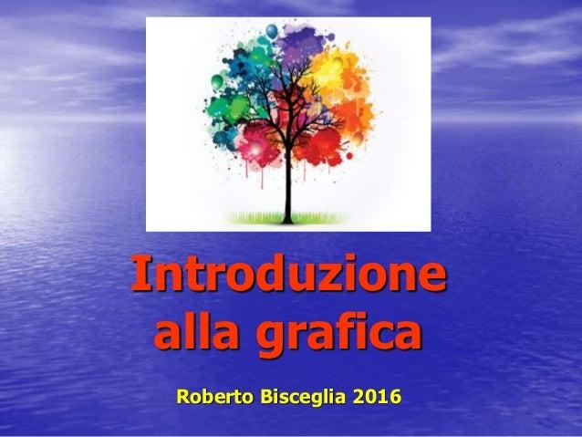 Introduzione alla grafica Roberto Bisceglia 2016