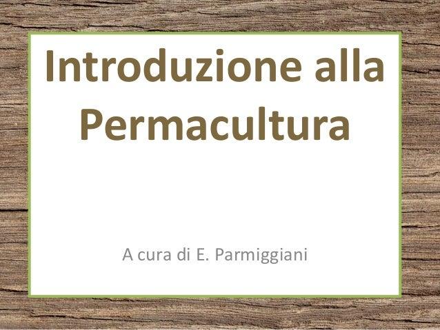 Introduzione alla Permacultura A cura di E. Parmiggiani