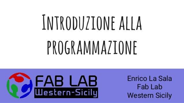 Introduzionealla programmazione Enrico La Sala Fab Lab Western Sicily