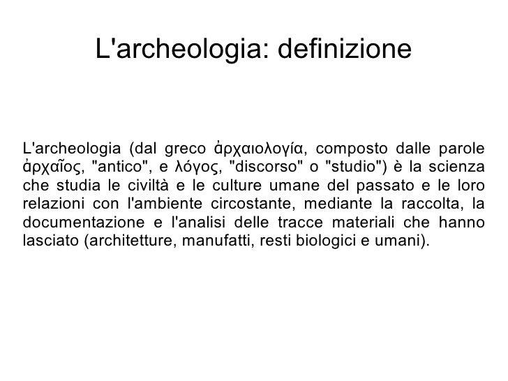 """L'archeologia: definizione   L'archeologia (dal greco ἀρχαιολογία, composto dalle parole ἀρχαῖος, """"antico"""", e λόγος, """"disc..."""