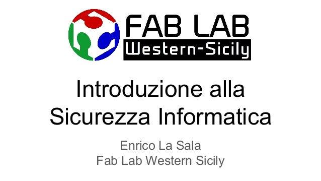 Introduzione alla Sicurezza Informatica Enrico La Sala Fab Lab Western Sicily