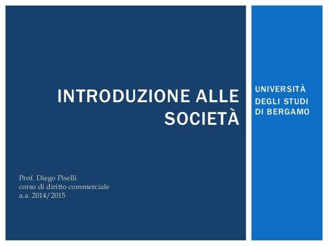 UNIVERSITÀ  DEGLI STUDI  DI BERGAMO  INTRODUZIONE ALLE  SOCIETÀ  Prof. Diego Piselli  corso di diritto commerciale  a.a. 2...