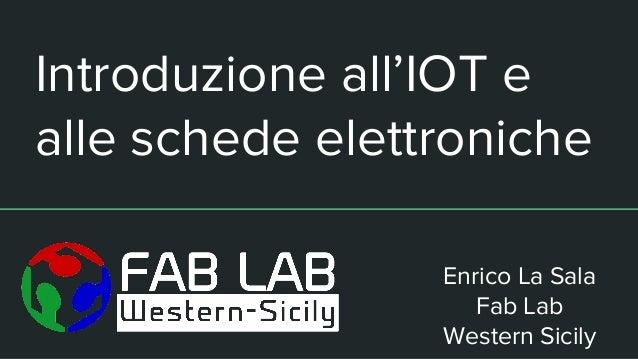Introduzione all'IOT e alle schede elettroniche Enrico La Sala Fab Lab Western Sicily