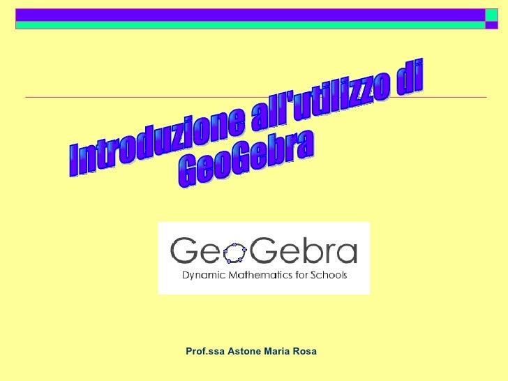 Prof.ssa Astone Maria Rosa Introduzione all'utilizzo di GeoGebra
