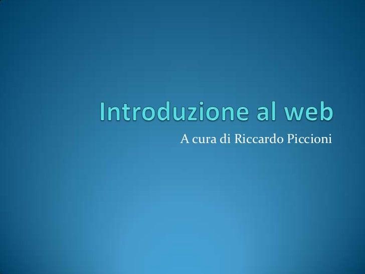 Introduzione al web<br />A cura di Riccardo Piccioni<br />