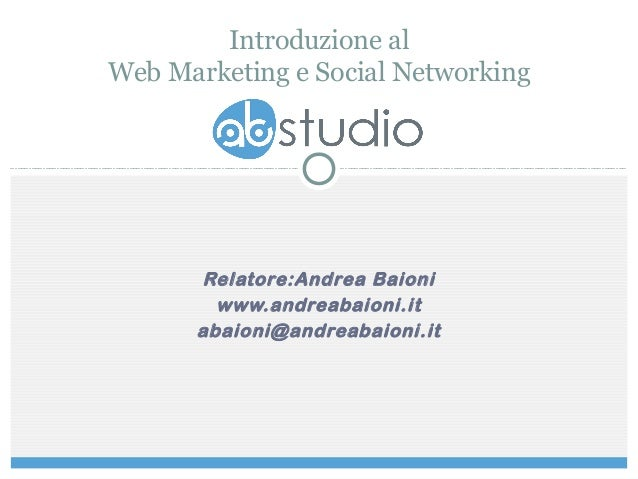 Relatore:Andrea Baioni www.andreabaioni.it abaioni@andreabaioni.it Introduzione al Web Marketing e Social Networking