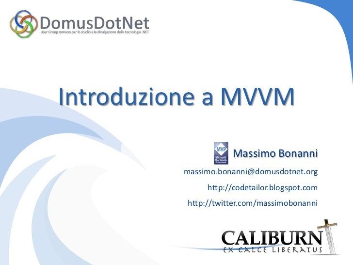 Introduzione a MVVM<br />Massimo Bonanni<br />massimo.bonanni@domusdotnet.orghttp://codetailor.blogspot.com<br />http://t...