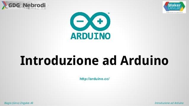 Biagio (Gino) Zingales Alì Introduzione ad Arduino http://arduino.cc/ Introduzione ad Arduino