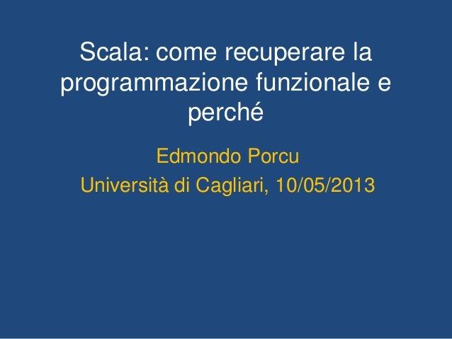 Scala: come recuperare laprogrammazione funzionale eperchéEdmondo PorcuUniversità di Cagliari, 10/05/2013
