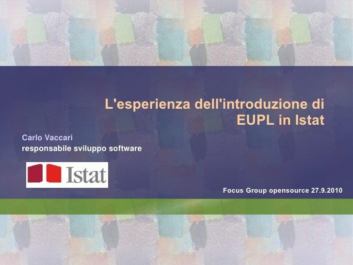 L'esperienza dell'introduzione di EUPL in Istat Carlo Vaccari responsabile sviluppo software Focus Group opensource 27.9.2...