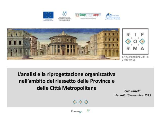 L'analisi e la riprogettazione organizzativa nell'ambito del riassetto delle Province e delle Città Metropolitane Ciro Pin...