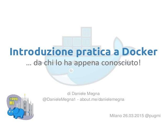 Introduzione pratica a Docker … da chi lo ha appena conosciuto! Milano 26.03.2015 @pugmi di Daniele Megna @DanieleMegna1 -...