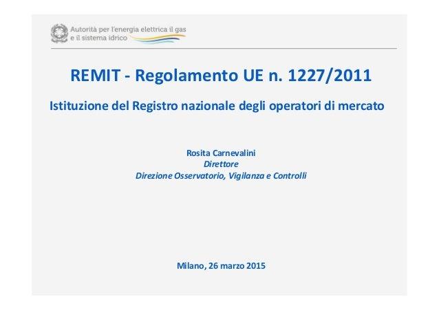REMIT - Regolamento UE n. 1227/2011 Istituzione del Registro nazionale degli operatori di mercato Rosita Carnevalini Diret...