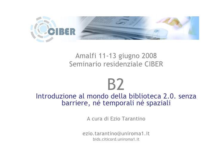 Amalfi 11-13 giugno 2008 Seminario residenziale CIBER B2 Introduzione al mondo della biblioteca 2.0. senza barriere, né te...