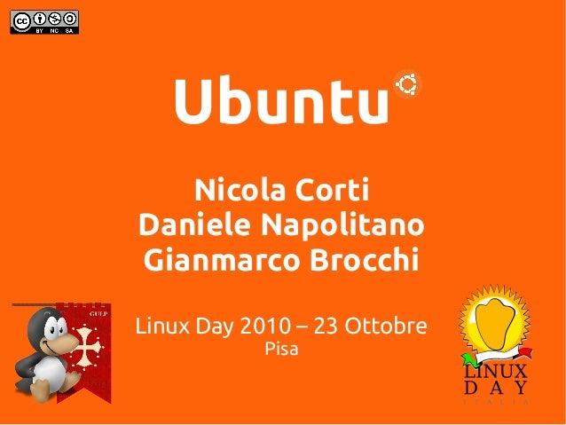 Ubuntu Nicola Corti Daniele Napolitano Gianmarco Brocchi Linux Day 2010 – 23 Ottobre Pisa