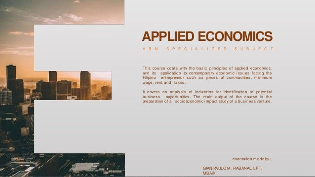 APPLIED ECONOMICS A B M S P E C I A L I Z E D S U B J E C T This course deals with the basic principles of applied economi...