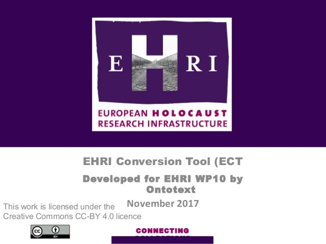 CONNECTING COLLECTIONS EHRI Conversion Tool (ECT Developed for EHRI WP10 by Ontotext November 2017This work is licensed un...