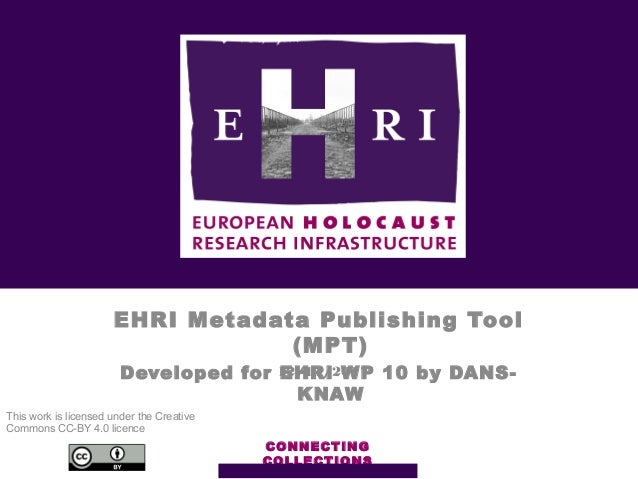EHRI Metadata Publishing Tool (MPT) Developed for EHRI WP 10 by DANS- KNAW CONNECTING COLLECTIONS 12/11/2017 This work is ...