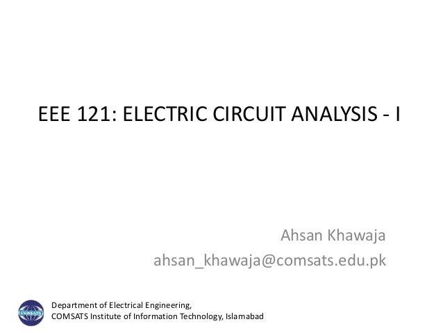 EEE 121: ELECTRIC CIRCUIT ANALYSIS - I Ahsan Khawaja ahsan_khawaja@comsats.edu.pk Department of Electrical Engineering, CO...