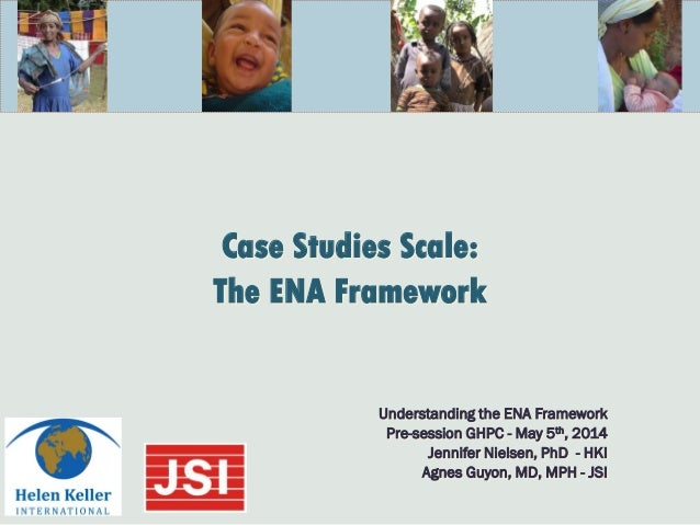 Case Studies Scale: The ENA Framework Understanding the ENA Framework Pre-session GHPC - May 5th, 2014 Jennifer Nielsen, P...
