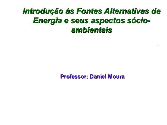 Introdução às Fontes Alternativas de   Energia e seus aspectos sócio-             ambientais         Professor: Daniel Moura