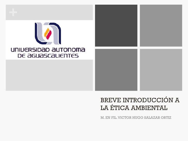 +    BREVE INTRODUCCIÓN A    LA ÉTICA AMBIENTAL    M. EN FIL. VICTOR HUGO SALAZAR ORTIZ