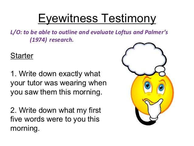 Eyewitness TestimonyL/O: to be able to outline and evaluate Loftus and Palmer's        (1974) research.Starter1. Write dow...