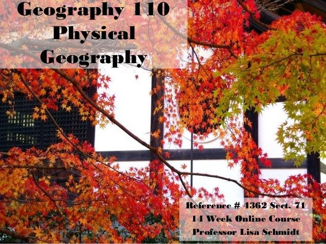 Geography 110 Physical Geography Reference # 4362 Sect. 71 14 Week Online Course Professor Lisa Schmidt