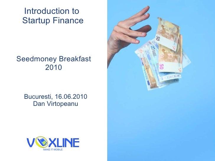 Introduction to  Startup Finance Seedmoney Breakfast 2010 Bucure s ti, 16.06.2010 Dan V i rtopeanu