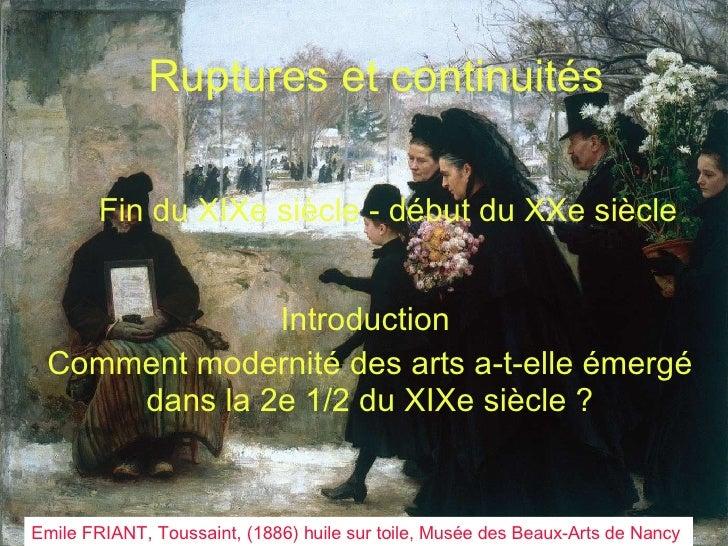 Ruptures et continuités Fin du XIXe siècle - début du XXe siècle Introduction  Comment modernité des arts a-t-elle émergé ...