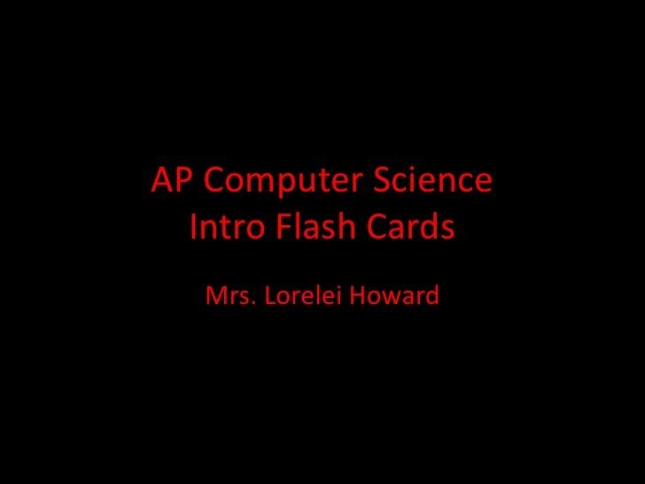 AP Computer Science  Intro Flash Cards  Mrs. Lorelei Howard