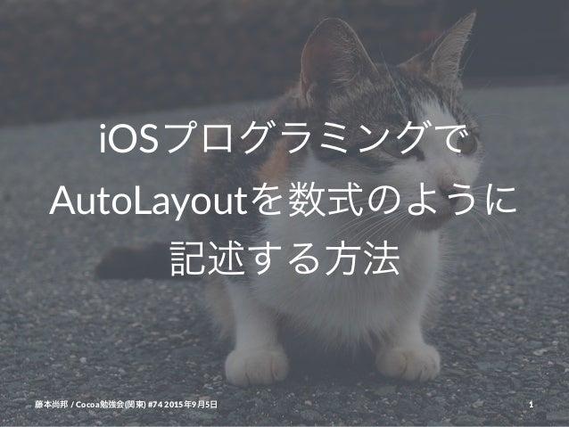 iOSプログラミングで AutoLayoutを数式のように 記述する方法 藤本尚邦!/!Cocoa勉強会(関東)!#74!2015年9月5日 1