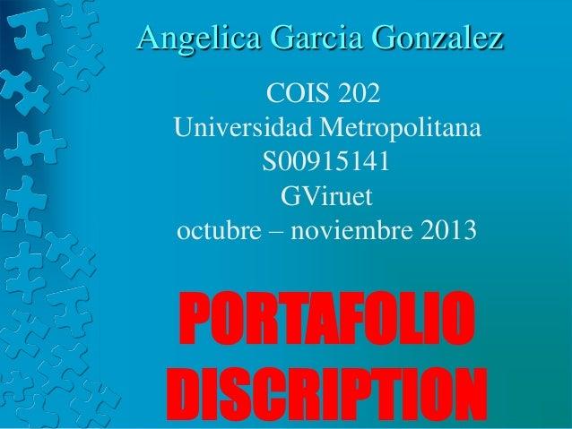 Angelica Garcia Gonzalez COIS 202 Universidad Metropolitana S00915141 GViruet octubre – noviembre 2013  PORTAFOLIO DISCRIP...