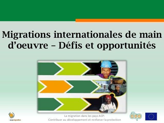 Migrations internationales de main d'oeuvre – Défis et opportunités                     La migration dans les pays ACP:   ...