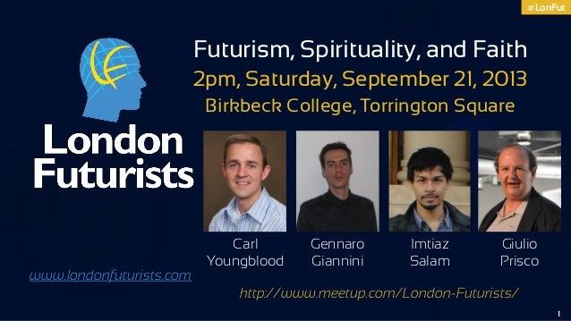 #LonFut 1 Carl Youngblood www.londonfuturists.com Futurism, Spirituality, and Faith 2pm, Saturday, September 21, 2013 Birk...
