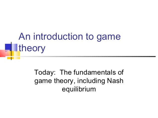 An introduction to gametheoryToday: The fundamentals ofgame theory, including Nashequilibrium
