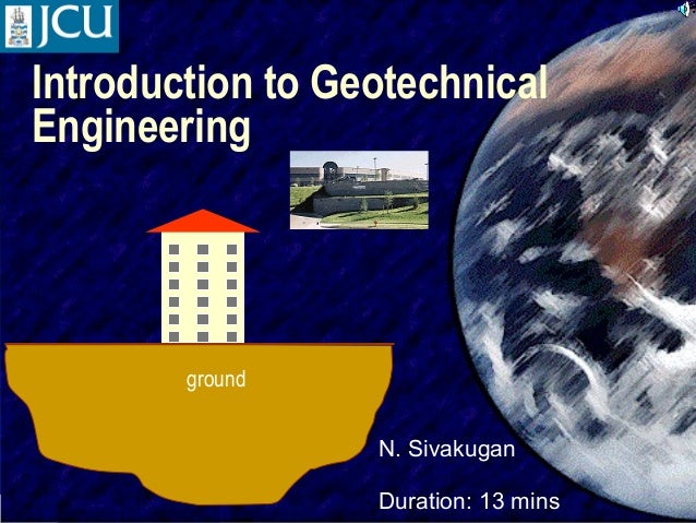 Introduction to Geotechnical Engineering  ground N. Sivakugan SIVA  Duration: 13 mins  1
