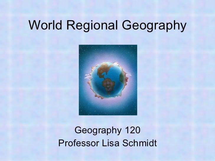 World Regional Geography Geography 120 Professor Lisa Schmidt