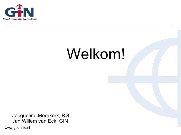 Welkom! Jacqueline Meerkerk, RGI Jan Willem van Eck, GIN