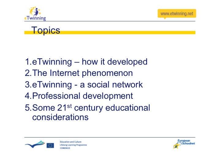 Topics   1.eTwinning – how it developed 2.The Internet phenomenon 3.eTwinning - a social network 4.Professional develo...