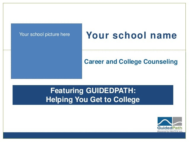 Your school name Career and College Counseling Featuring GUIDEDPATH: Helping You Get to College Your school picture here