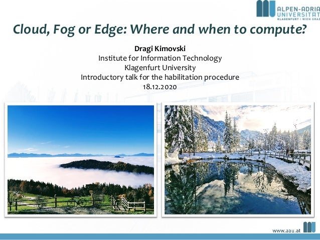 Cloud, Fog or Edge: Where and when to compute? a Dragi Kimovski Institute for Information Technology Klagenfurt University...